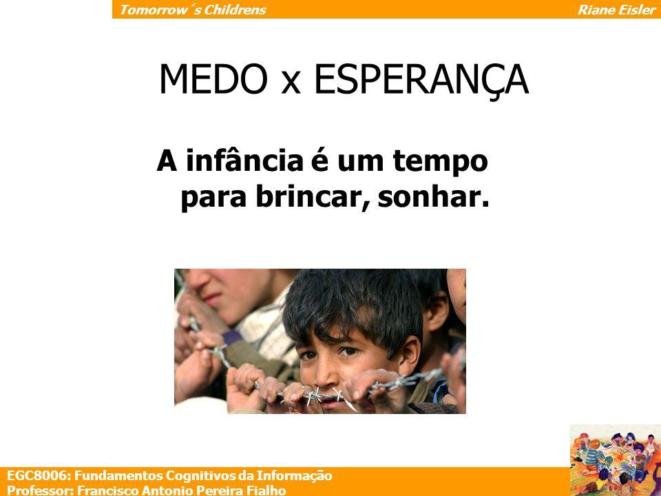 A infância é um tempo para brincar, sonhar. MEDO x ESPERANÇA EGC8006: Fundamentos Cognitivos da Informação Professor: Francisco Antonio Pereira Fialho