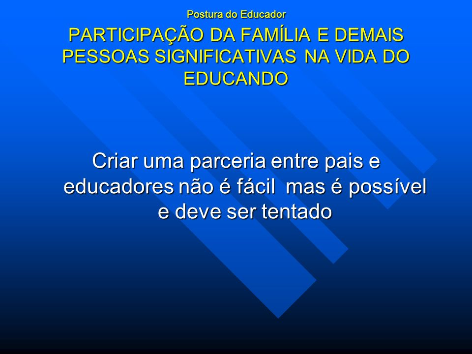 Postura do Educador PARTICIPAÇÃO DA FAMÍLIA E DEMAIS PESSOAS SIGNIFICATIVAS NA VIDA DO EDUCANDO Criar uma parceria entre pais e educadores não é fácil