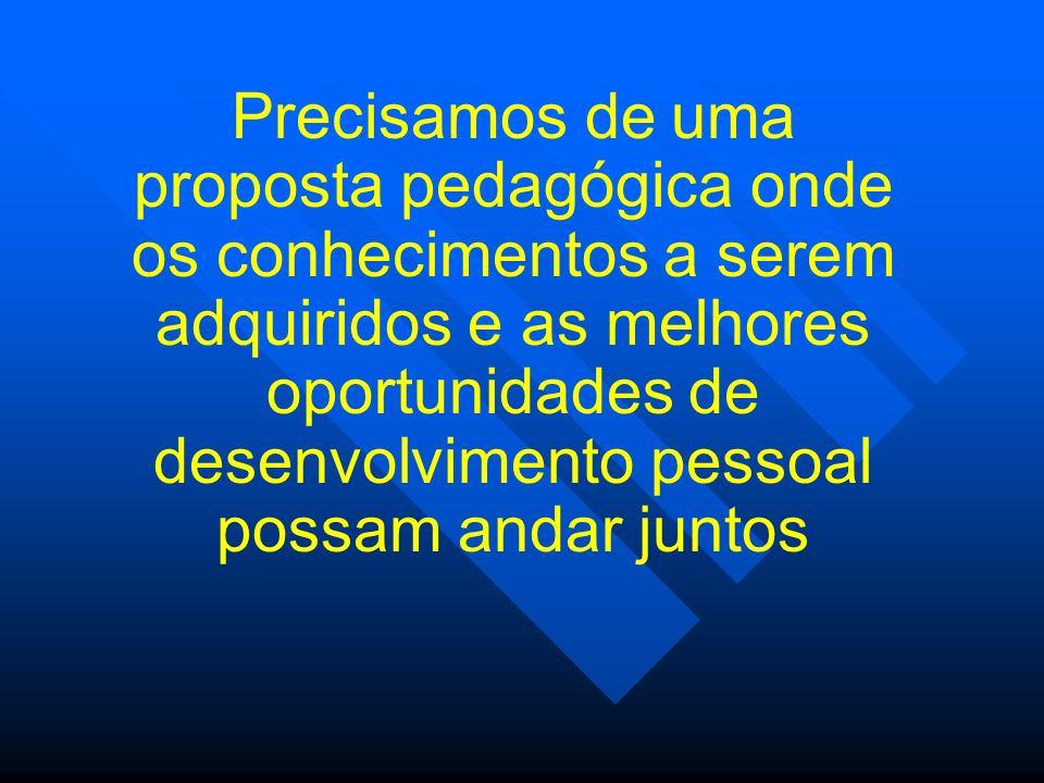 Precisamos de uma proposta pedagógica onde os conhecimentos a serem adquiridos e as melhores oportunidades de desenvolvimento pessoal possam andar jun