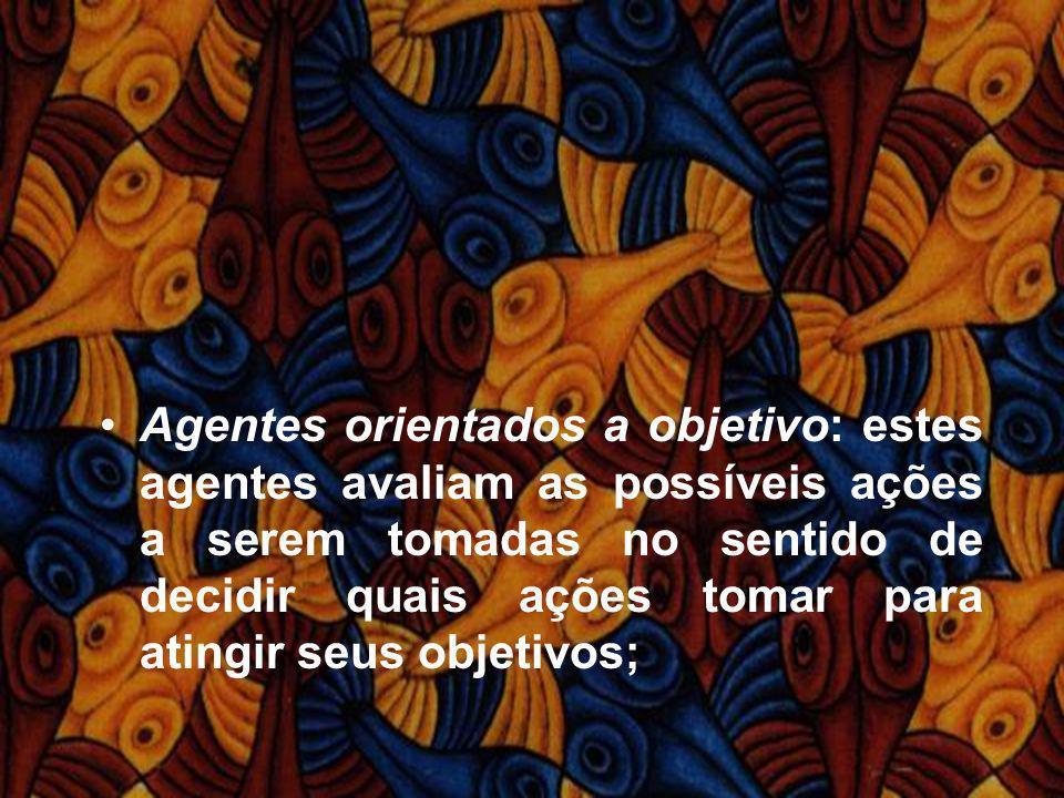 Agentes orientados a objetivo: estes agentes avaliam as possíveis ações a serem tomadas no sentido de decidir quais ações tomar para atingir seus obje
