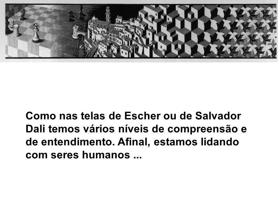 Como nas telas de Escher ou de Salvador Dali temos vários níveis de compreensão e de entendimento. Afinal, estamos lidando com seres humanos...