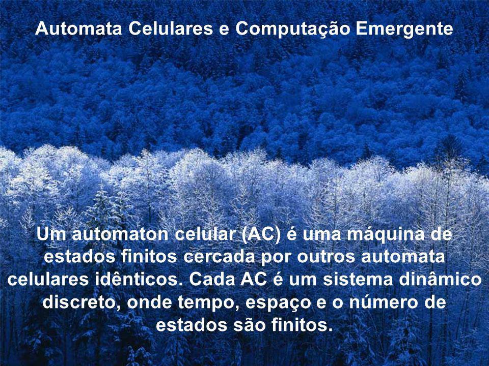 Automata Celulares e Computação Emergente Um automaton celular (AC) é uma máquina de estados finitos cercada por outros automata celulares idênticos.