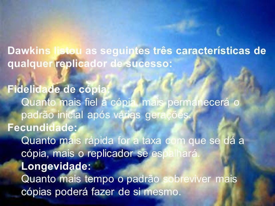 Dawkins listou as seguintes três características de qualquer replicador de sucesso: Fidelidade de cópia: Quanto mais fiel a cópia, mais permanecerá o