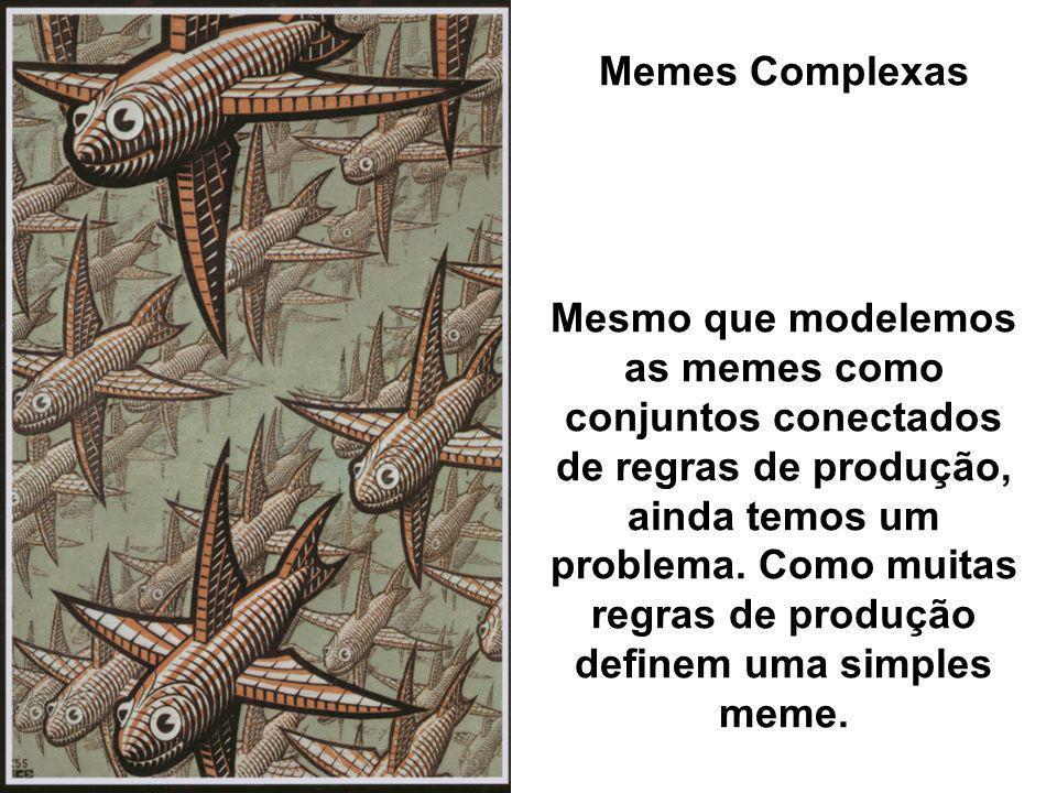 Memes Complexas Mesmo que modelemos as memes como conjuntos conectados de regras de produção, ainda temos um problema. Como muitas regras de produção