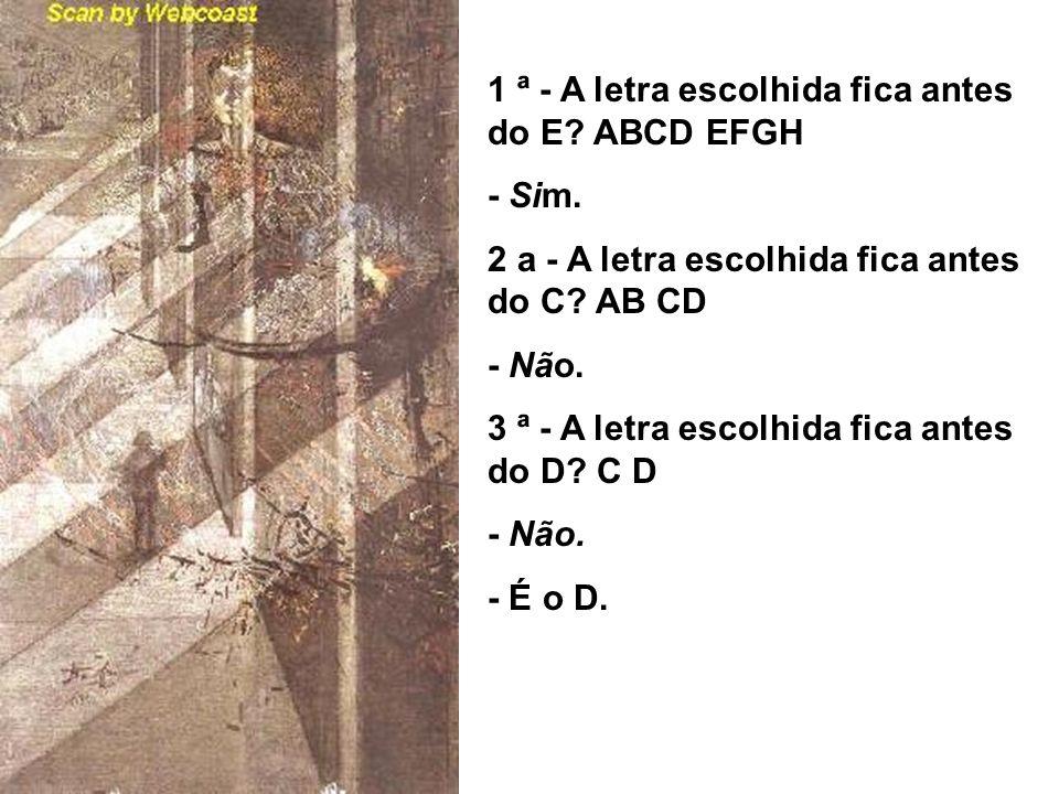 1 ª - A letra escolhida fica antes do E? ABCD EFGH - Sim. 2 a - A letra escolhida fica antes do C? AB CD - Não. 3 ª - A letra escolhida fica antes do