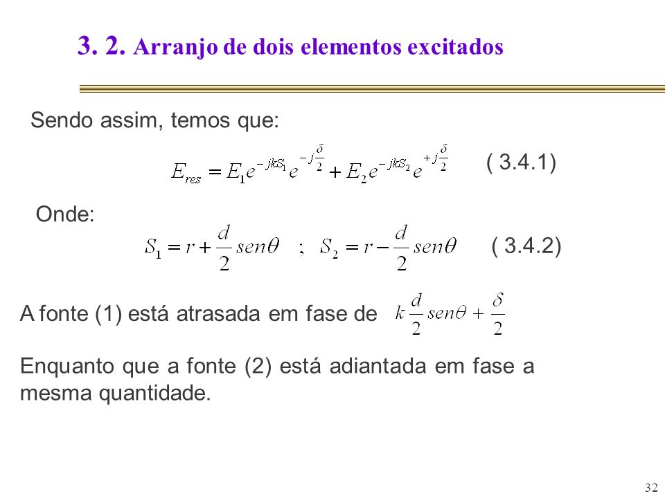 32 3. 2. Arranjo de dois elementos excitados Sendo assim, temos que: Onde: A fonte (1) está atrasada em fase de Enquanto que a fonte (2) está adiantad