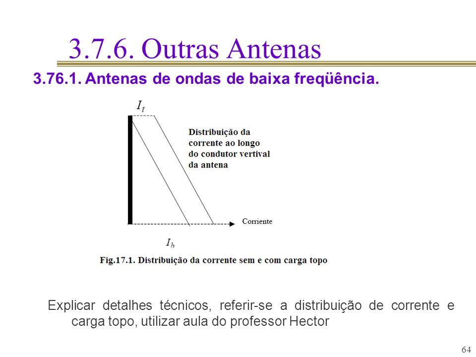 3.7.6. Outras Antenas 64 3.76.1. Antenas de ondas de baixa freqüência. Explicar detalhes técnicos, referir-se a distribuição de corrente e carga topo,