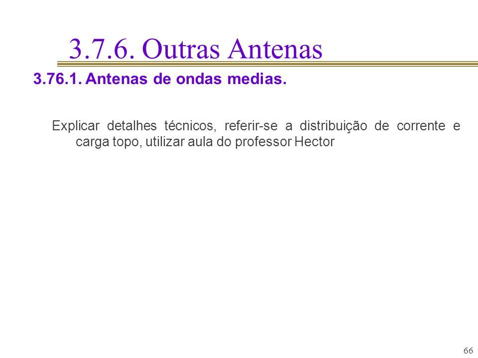 3.7.6. Outras Antenas 66 3.76.1. Antenas de ondas medias. Explicar detalhes técnicos, referir-se a distribuição de corrente e carga topo, utilizar aul