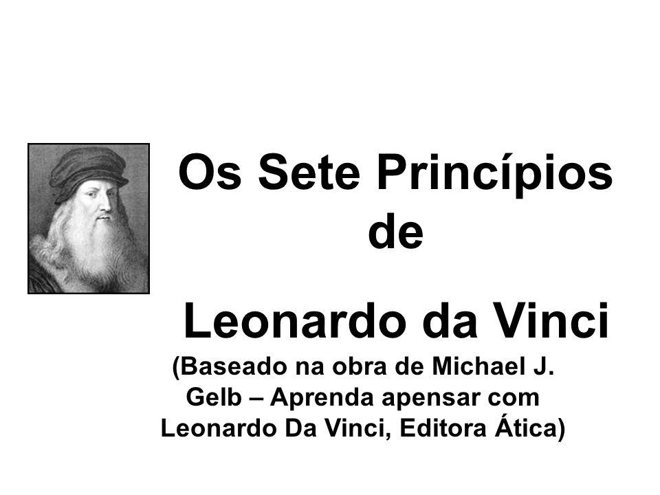 Os Sete Princípios de Leonardo da Vinci (Baseado na obra de Michael J. Gelb – Aprenda apensar com Leonardo Da Vinci, Editora Ática)