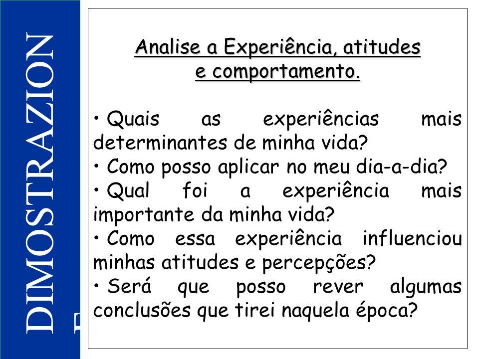 DIMOSTRAZION E Analise a Experiência, atitudes e comportamento. Quais as experiências mais determinantes de minha vida? Como posso aplicar no meu dia-