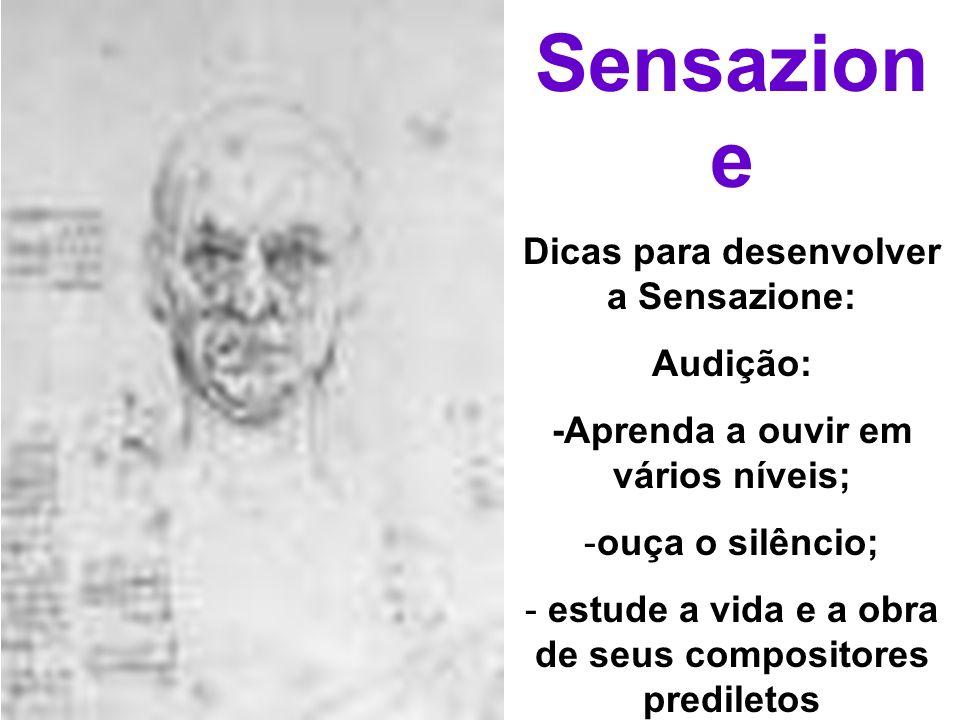 Sensazion e Dicas para desenvolver a Sensazione: Audição: -Aprenda a ouvir em vários níveis; -ouça o silêncio; - estude a vida e a obra de seus compos