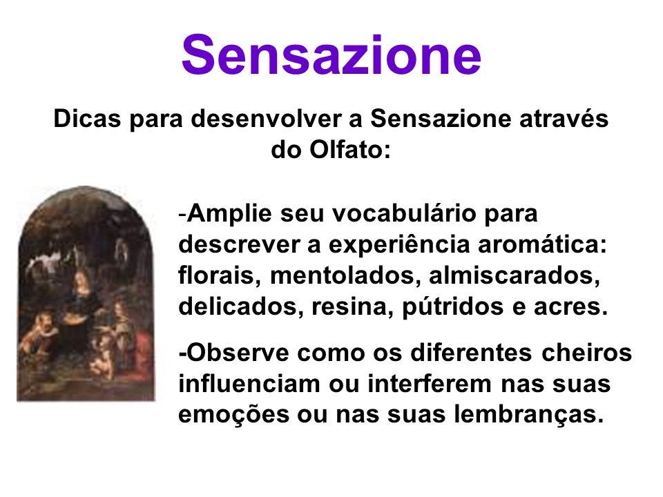 Sensazione Dicas para desenvolver a Sensazione através do Olfato: -Amplie seu vocabulário para descrever a experiência aromática: florais, mentolados,