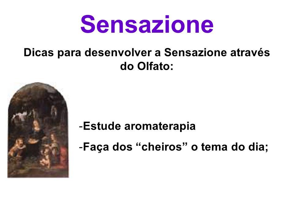 Sensazione Dicas para desenvolver a Sensazione através do Olfato: -Estude aromaterapia -Faça dos cheiros o tema do dia;