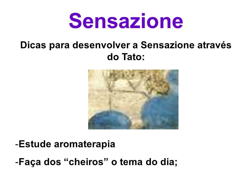 Sensazione Dicas para desenvolver a Sensazione através do Tato: -Estude aromaterapia -Faça dos cheiros o tema do dia;
