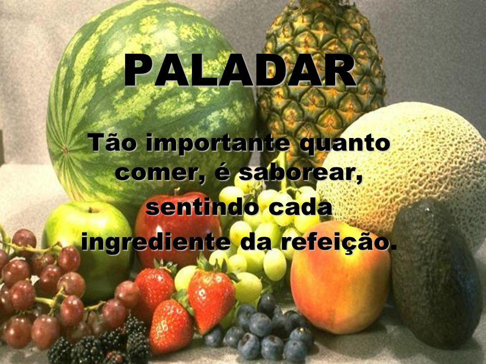 PALADAR Tão importante quanto comer, é saborear, sentindo cada ingrediente da refeição ingrediente da refeição.