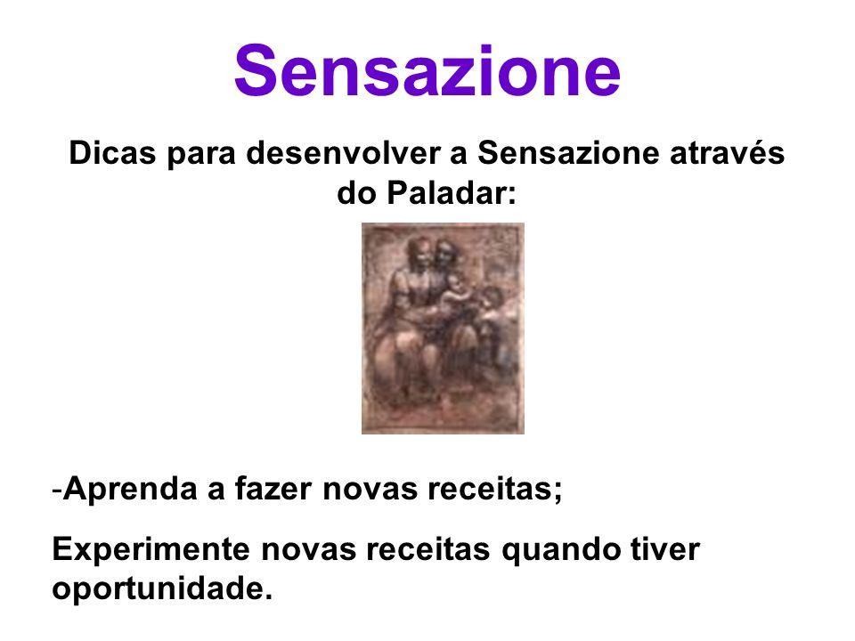 Sensazione Dicas para desenvolver a Sensazione através do Paladar: - Aprenda a fazer novas receitas; Experimente novas receitas quando tiver oportunid