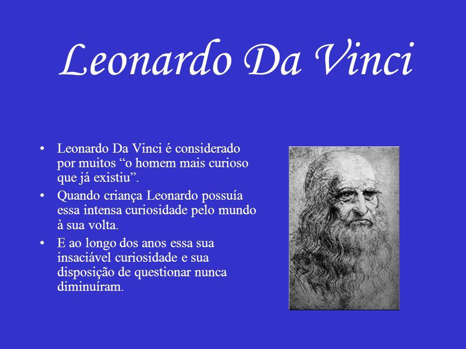 Leonardo Da Vinci Leonardo Da Vinci é considerado por muitos o homem mais curioso que já existiu. Quando criança Leonardo possuía essa intensa curiosi