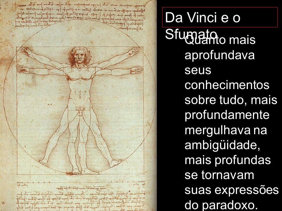 Da Vinci e o Sfumato Quanto mais aprofundava seus conhecimentos sobre tudo, mais profundamente mergulhava na ambigüidade, mais profundas se tornavam s
