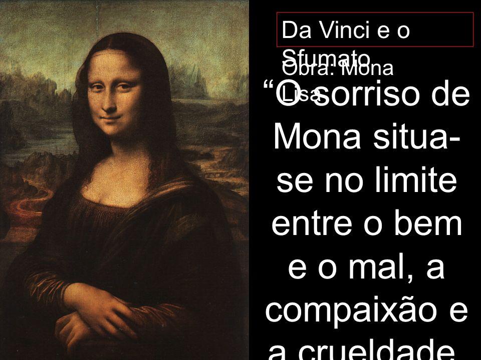 Da Vinci e o Sfumato Obra: Mona Lisa O sorriso de Mona situa- se no limite entre o bem e o mal, a compaixão e a crueldade, a sedução e inocência, o ef