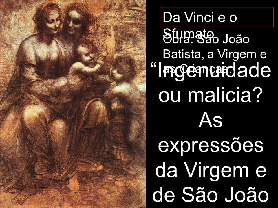 Da Vinci e o Sfumato Obra: São João Batista, a Virgem e as Crianças. Ingenuidade ou malicia? As expressões da Virgem e de São João não deixam claro qu