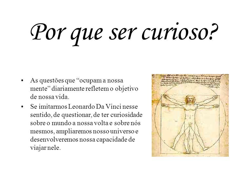 Por que ser curioso? As questões que ocupam a nossa mente diariamente refletem o objetivo de nossa vida. Se imitarmos Leonardo Da Vinci nesse sentido,