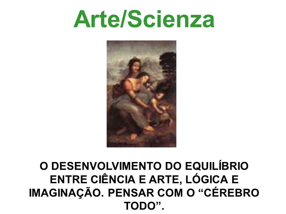 Arte/Scienza O DESENVOLVIMENTO DO EQUILÍBRIO ENTRE CIÊNCIA E ARTE, LÓGICA E IMAGINAÇÃO. PENSAR COM O CÉREBRO TODO.