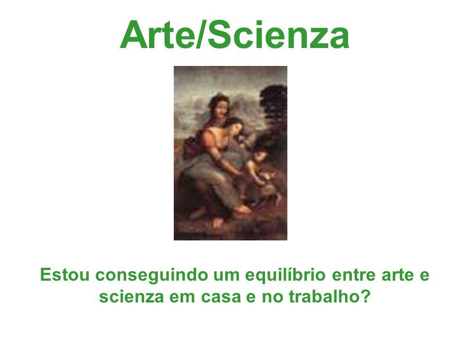 Arte/Scienza Estou conseguindo um equilíbrio entre arte e scienza em casa e no trabalho?