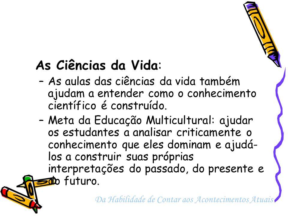 As Ciências da Vida: –As aulas das ciências da vida também ajudam a entender como o conhecimento científico é construído. –Meta da Educação Multicultu