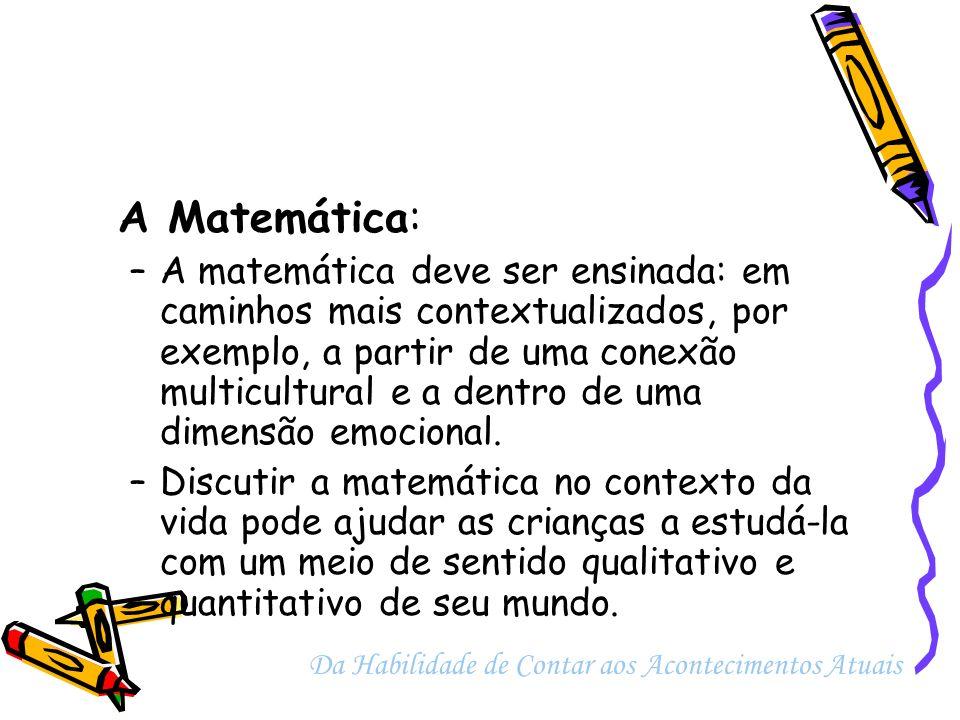 A Matemática: –A matemática deve ser ensinada: em caminhos mais contextualizados, por exemplo, a partir de uma conexão multicultural e a dentro de uma