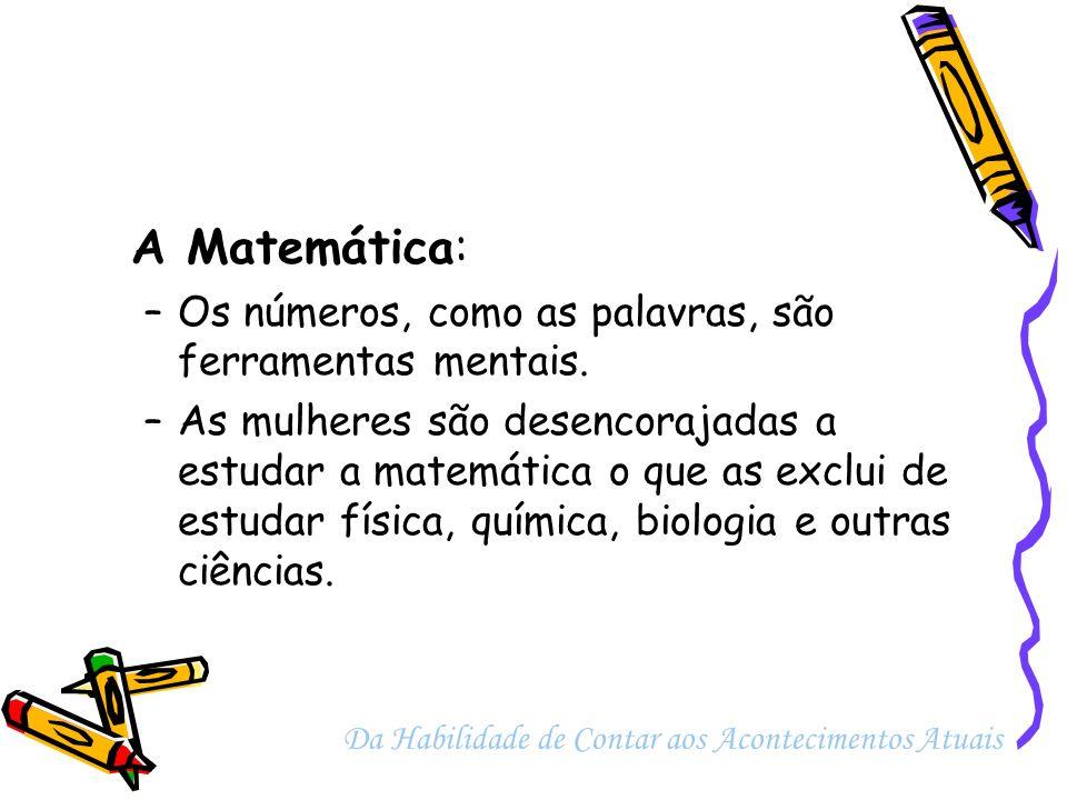 A Matemática: –Os números, como as palavras, são ferramentas mentais. –As mulheres são desencorajadas a estudar a matemática o que as exclui de estuda