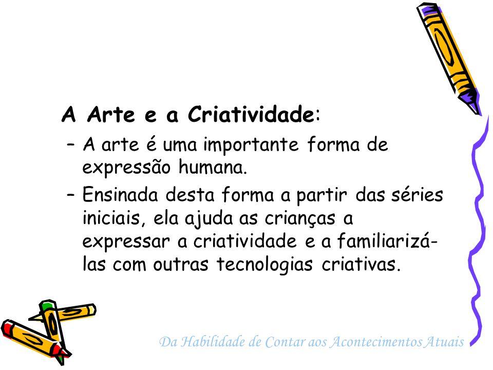 A Arte e a Criatividade: –A arte é uma importante forma de expressão humana. –Ensinada desta forma a partir das séries iniciais, ela ajuda as crianças