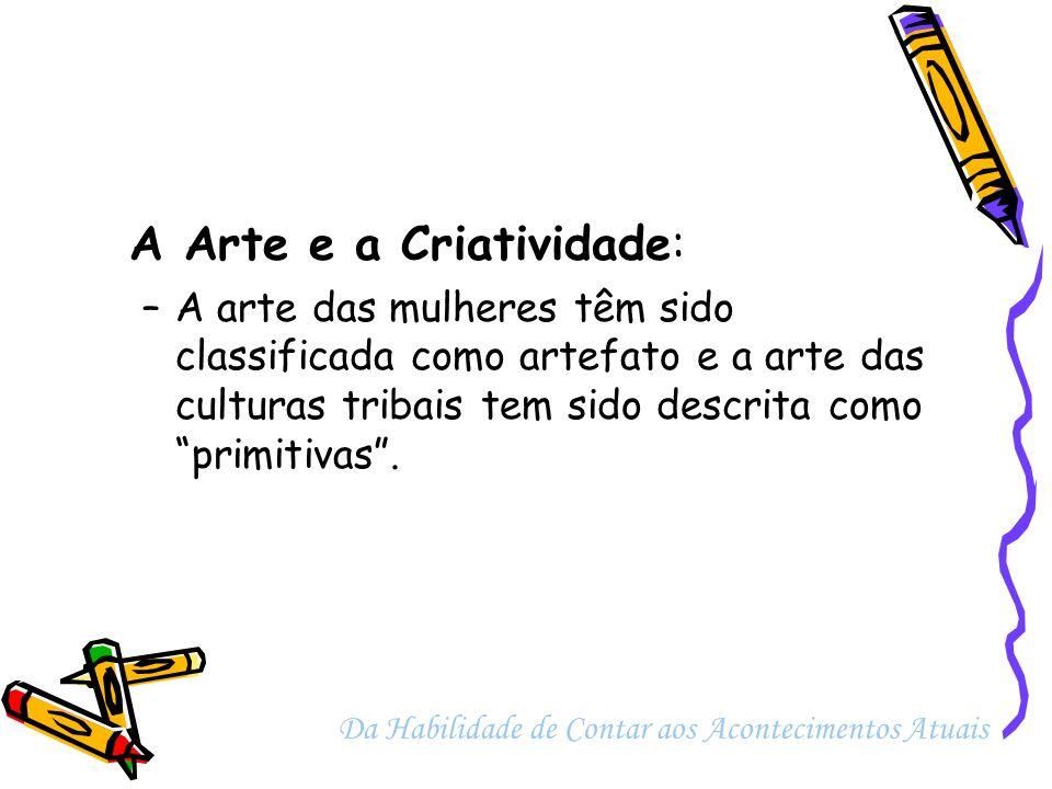 A Arte e a Criatividade: –A arte das mulheres têm sido classificada como artefato e a arte das culturas tribais tem sido descrita como primitivas. Da