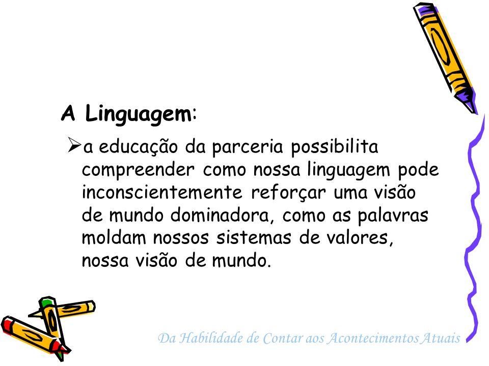 A Linguagem: a educação da parceria possibilita compreender como nossa linguagem pode inconscientemente reforçar uma visão de mundo dominadora, como a