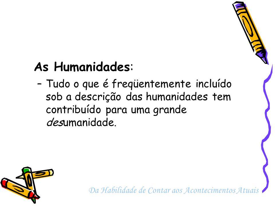 As Humanidades: –Tudo o que é freqüentemente incluído sob a descrição das humanidades tem contribuído para uma grande desumanidade. Da Habilidade de C