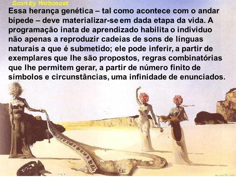 Essa herança genética – tal como acontece com o andar bípede – deve materializar-se em dada etapa da vida. A programação inata de aprendizado habilita