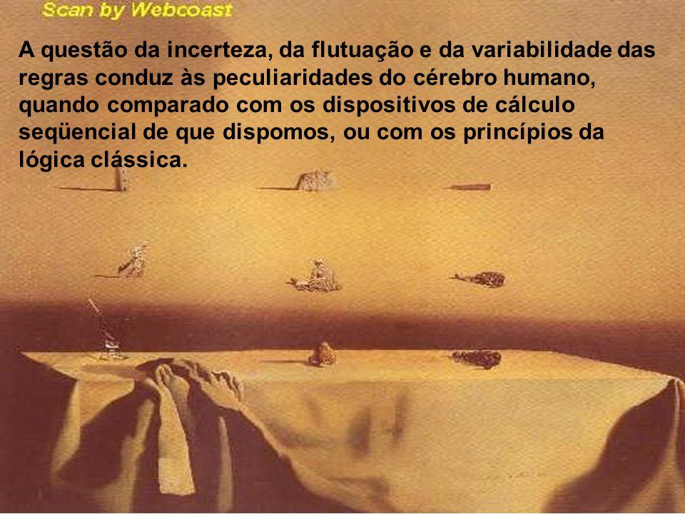 A questão da incerteza, da flutuação e da variabilidade das regras conduz às peculiaridades do cérebro humano, quando comparado com os dispositivos de