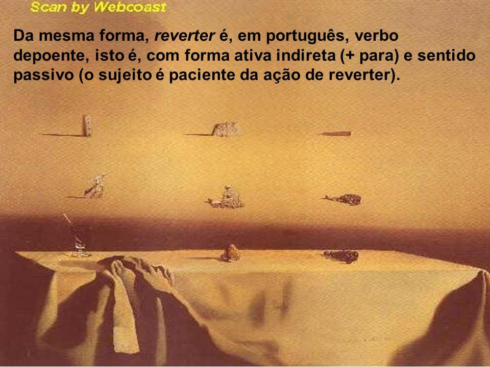 Da mesma forma, reverter é, em português, verbo depoente, isto é, com forma ativa indireta (+ para) e sentido passivo (o sujeito é paciente da ação de