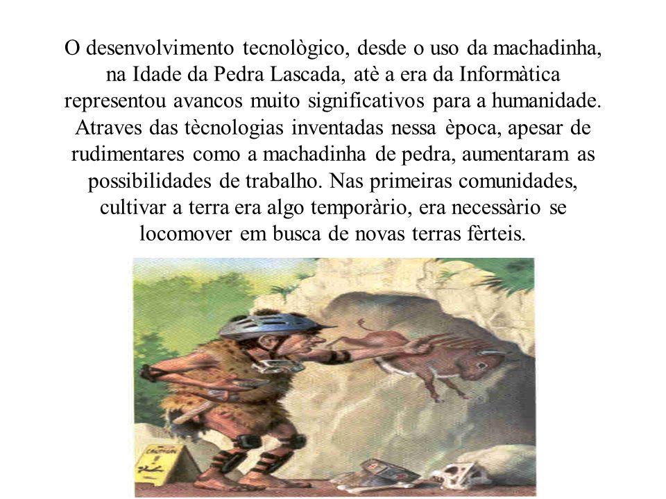 O desenvolvimento tecnològico, desde o uso da machadinha, na Idade da Pedra Lascada, atè a era da Informàtica representou avancos muito significativos