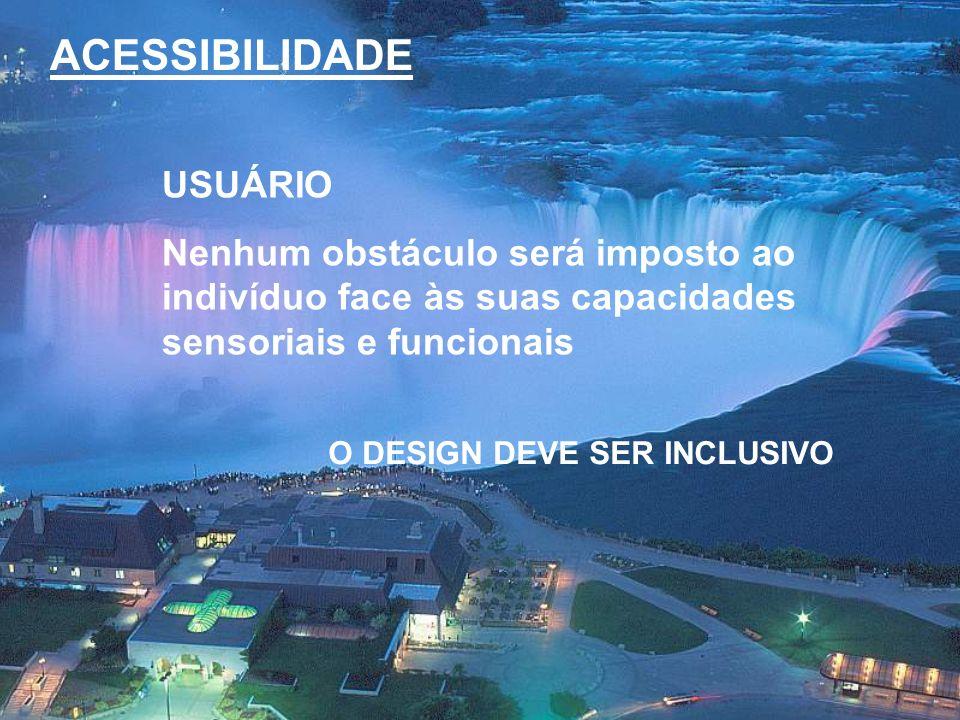 ACESSIBILIDADE USUÁRIO Nenhum obstáculo será imposto ao indivíduo face às suas capacidades sensoriais e funcionais O DESIGN DEVE SER INCLUSIVO