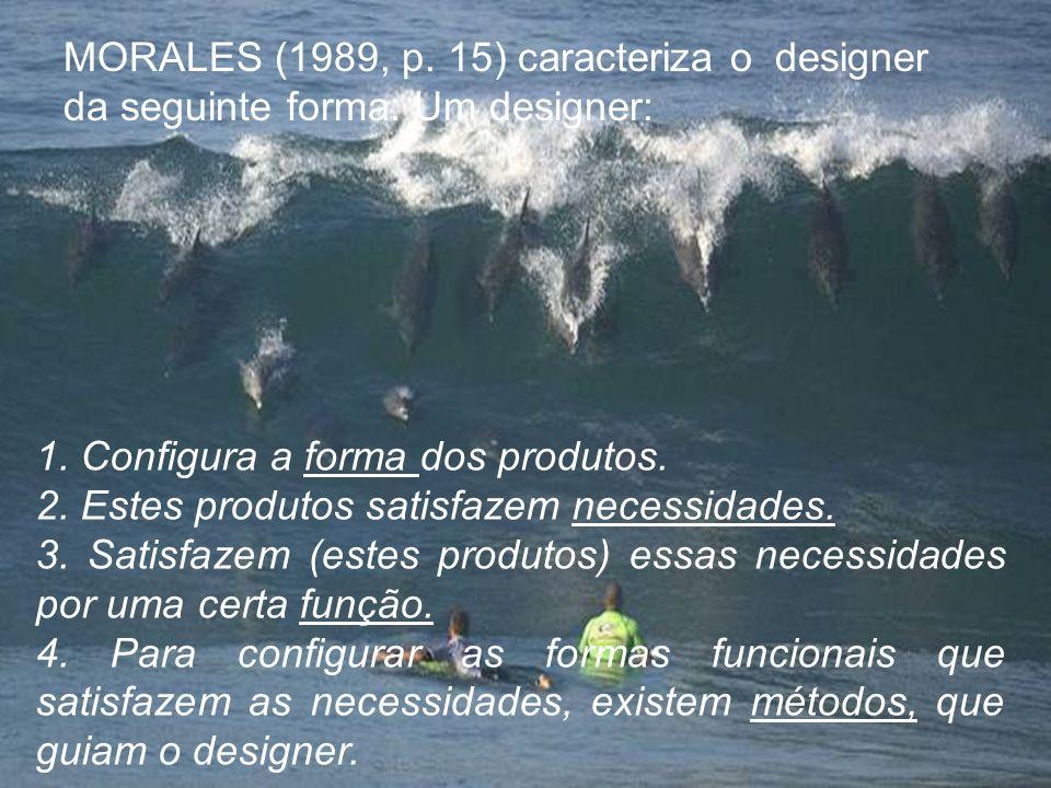 MORALES (1989, p. 15) caracteriza o designer da seguinte forma: Um designer: 1. Configura a forma dos produtos. 2. Estes produtos satisfazem necessida
