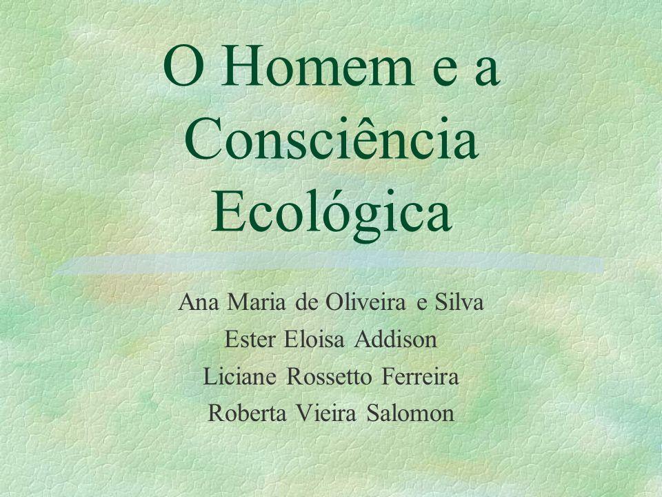 O Homem e a Consciência Ecológica Ana Maria de Oliveira e Silva Ester Eloisa Addison Liciane Rossetto Ferreira Roberta Vieira Salomon