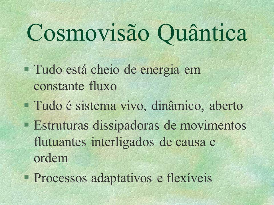 Cosmovisão Quântica §Tudo está cheio de energia em constante fluxo §Tudo é sistema vivo, dinâmico, aberto §Estruturas dissipadoras de movimentos flutu