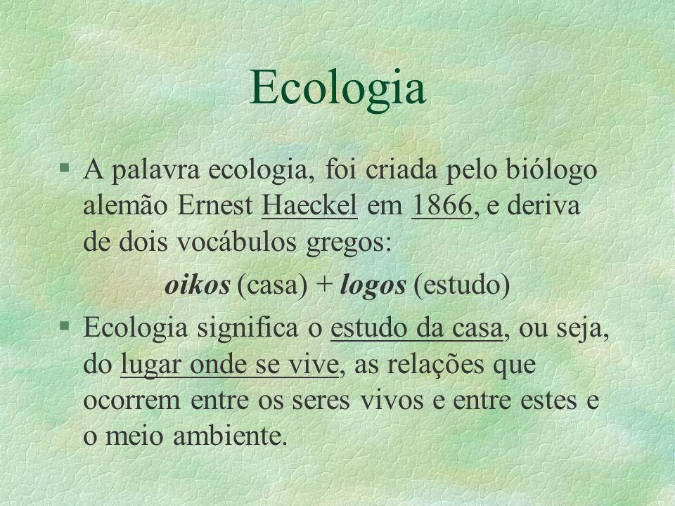 Ecologia §A palavra ecologia, foi criada pelo biólogo alemão Ernest Haeckel em 1866, e deriva de dois vocábulos gregos: oikos (casa) + logos (estudo)