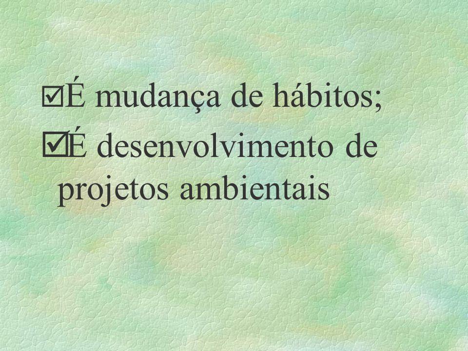 þ É mudança de hábitos; þ É desenvolvimento de projetos ambientais