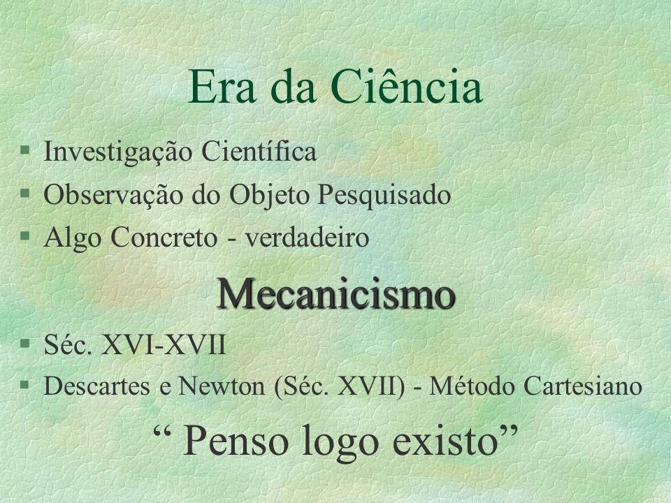 Era da Ciência §Investigação Científica §Observação do Objeto Pesquisado §Algo Concreto - verdadeiroMecanicismo §Séc. XVI-XVII §Descartes e Newton (Sé
