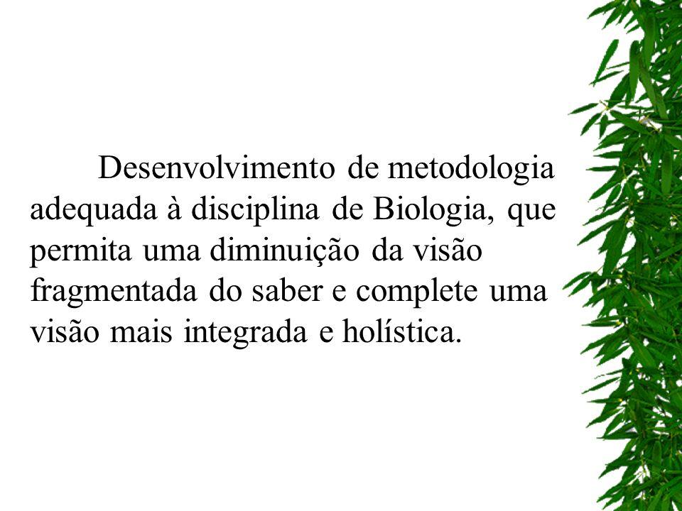 Desenvolvimento de metodologia adequada à disciplina de Biologia, que permita uma diminuição da visão fragmentada do saber e complete uma visão mais i