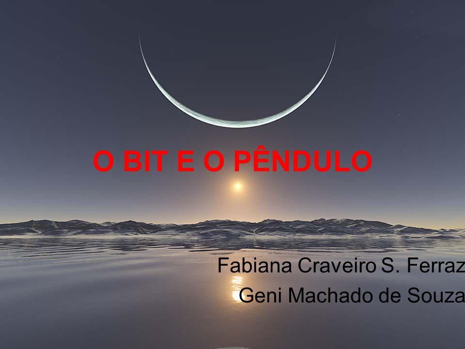 O BIT E O PÊNDULO Fabiana Craveiro S. Ferraz Geni Machado de Souza