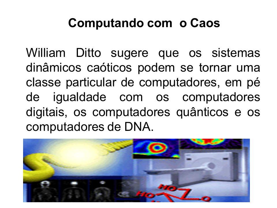 Computando com o Caos William Ditto sugere que os sistemas dinâmicos caóticos podem se tornar uma classe particular de computadores, em pé de igualdad