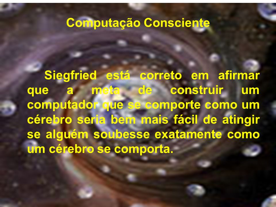 Computação Consciente Siegfried está correto em afirmar que a meta de construir um computador que se comporte como um cérebro seria bem mais fácil de