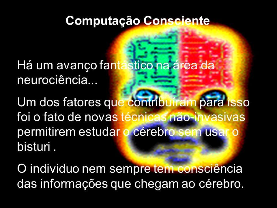Computação Consciente Há um avanço fantástico na área da neurociência... Um dos fatores que contribuíram para isso foi o fato de novas técnicas não-in
